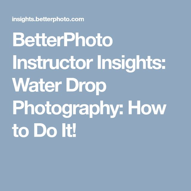 BetterPhoto Instructor Insights: Water Drop Photography: How to Do It!