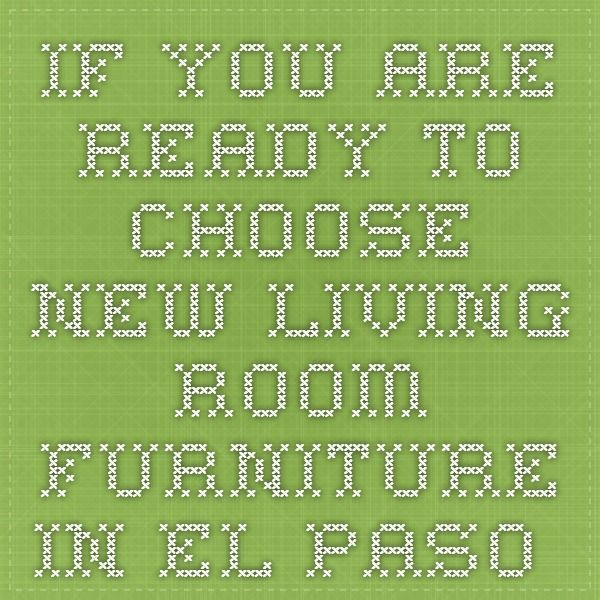 If You Are Ready To Choose New Living Room Furniture In El Paso And Donu0027
