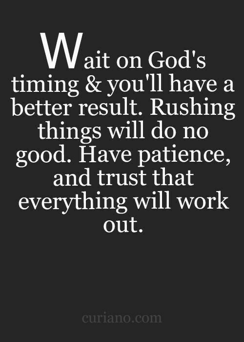 This is difficult for me. I'm such an over thinker that waiting, even when I know it's best, is gut wrenching. But I'm working on it. Gods time. Not my time.