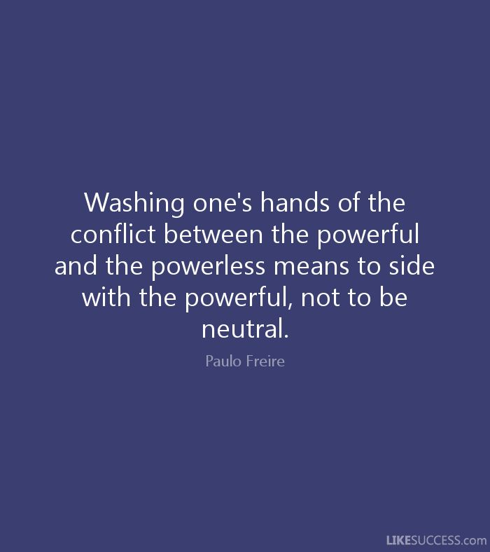Washing one's hands of the conflict between the powerful and the powerless means to side with the powerful, not to be neutral. - Paulo Freire