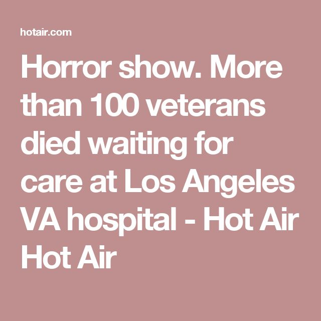 Horror show. More than 100 veterans died waiting for care at Los Angeles VA hospital - Hot Air Hot Air