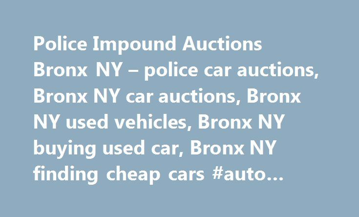 Police Impound Auctions Bronx NY – police car auctions, Bronx NY car auctions, Bronx NY used vehicles, Bronx NY buying used car, Bronx NY finding cheap cars #auto #value #guide http://autos.remmont.com/police-impound-auctions-bronx-ny-police-car-auctions-bronx-ny-car-auctions-bronx-ny-used-vehicles-bronx-ny-buying-used-car-bronx-ny-finding-cheap-cars-auto-value-guide/  #bronx auto auction # Police Impound Auctions Police seized car auctions and impounded car sales can be a great place to…