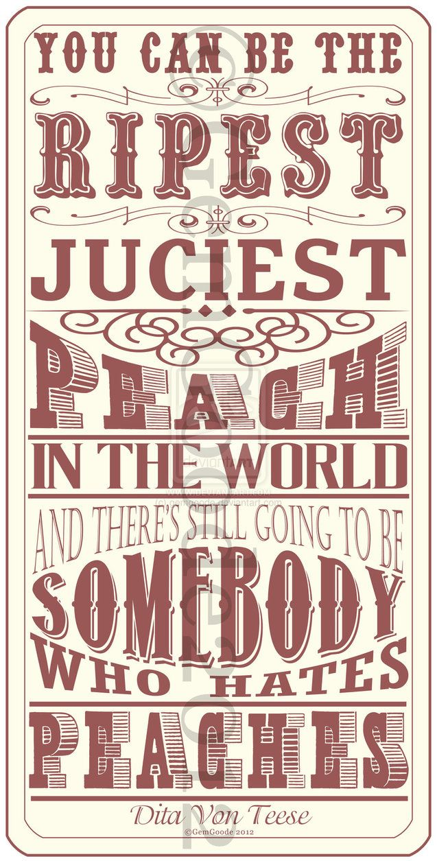 You Can Be The Ripest, Juciest Peach In The World And There's Still Going To Be Somebody Who Hates Peaches.
