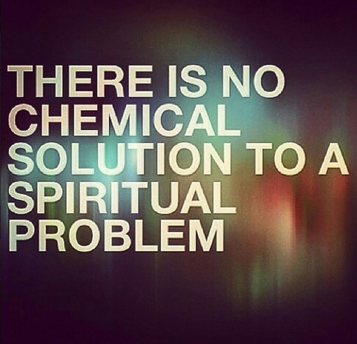 There is no chemical solution to a spiritual problem                                                                                                                                                                                 More