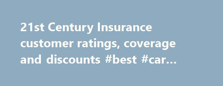21st Century Insurance customer ratings, coverage and discounts #best #car #insurance http://insurance.remmont.com/21st-century-insurance-customer-ratings-coverage-and-discounts-best-car-insurance/  #21st insurance # 21st Century Insurance Since 1958, 21st Century Insurance has been dedicated to providing customers superior coverage and service, while helping them save money on auto insurance. 21st Century Insurance is part of the Farmers Insurance Group of Companies, a leading U.S. insurer…