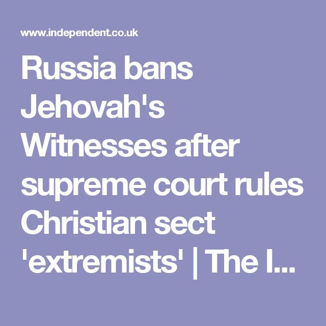 Russia bans Jehovah's Witnesses after supreme court rules Christian sect 'extremists' | The Independent