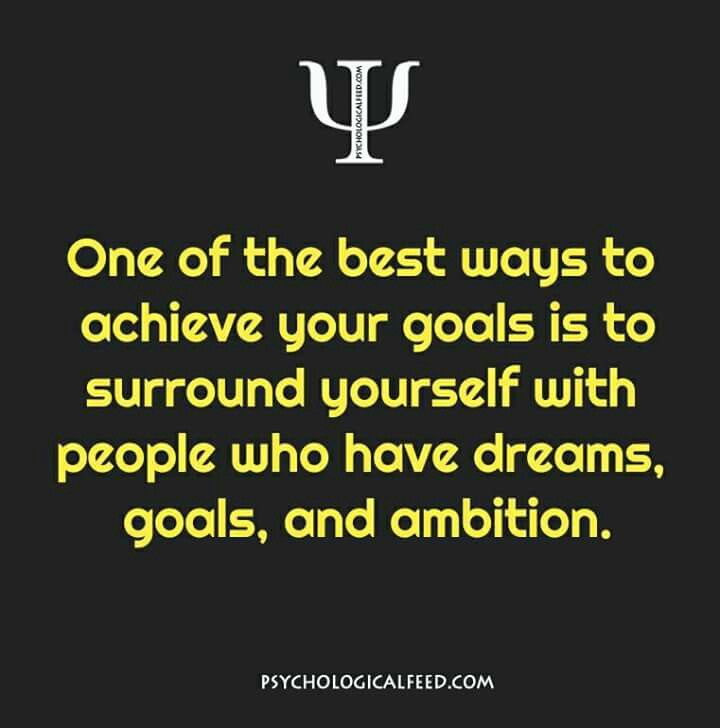 one of the best ways to achieve your goals is to surround yourself with people who have dreams, goals, and ambition.
