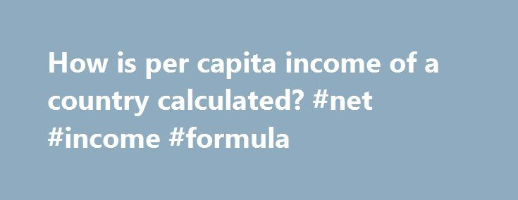 How is per capita income of a country calculated? #net #income #formula http://incom.nef2.com/2017/05/15/how-is-per-capita-income-of-a-country-calculated-net-income-formula/  #per capita income by country # It is simply the income of every person in our country Per capita income. also known as income per person, is the mean income of the people in an economic unit such as a country or city. It is calculated by taking a measure of all sources of income […]