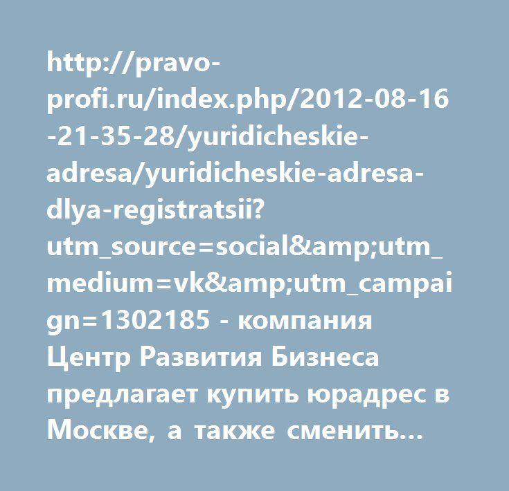 http://pravo-profi.ru/index.php/2012-08-16-21-35-28/yuridicheskie-adresa/yuridicheskie-adresa-dlya-registratsii?utm_source=social&utm_medium=vk&utm_campaign=1302185  http://pravo-profi.ru/index.php/2012-08-16-21-35-28/yuridicheskie-adresa/yuridicheskie-adresa-dlya-registratsii?utm_source=social&utm_medium=vk&utm_campaign=1302185 - компания Центр Развития Бизнеса предлагает купить юрадрес в Москве, а также сменить руководителя.