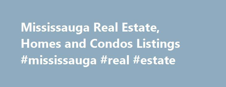 Mississauga Real Estate, Homes and Condos Listings #mississauga #real #estate http://realestate.remmont.com/mississauga-real-estate-homes-and-condos-listings-mississauga-real-estate/  #mississauga real estate # Search All Mississauga Homes for Sale The Mississauga Home Finder allows buyers the ability to search hundreds of LIVE real estate listings, right from this site!...The post Mississauga Real Estate, Homes and Condos Listings #mississauga #real #estate appeared first on Real Estate.