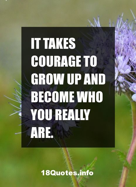 30 Motivational Quotes : It takes courage to grow up and become who you really are.
