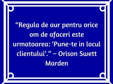 """""""Regula de aur pentru orice om de afaceri este urmatoarea: 'Pune-te in locul clientului'."""" – Orison Swett Marden"""