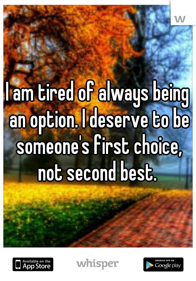 I am tired of always being an option. I deserve to be someone's first choice, not second best.