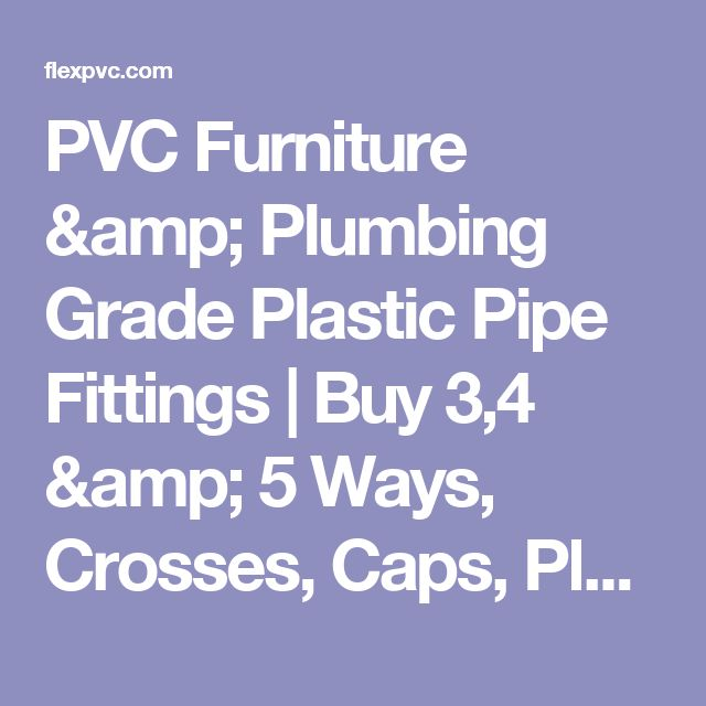 PVC Furniture & Plumbing Grade Plastic Pipe Fittings | Buy 3,4 & 5 Ways, Crosses, Caps, Plugs, Tees, Pipe & other commonly used PVC fittings for building furniture & construction projects.