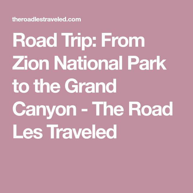 Road Trip: From Zion National Park to the Grand Canyon - The Road Les Traveled