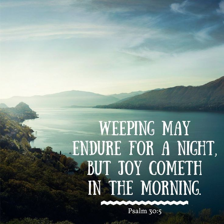 """Weeping may endure for a night, but joy cometh in the morning"" (Psalm 30:5). http://lds.org/scriptures/ot/ps/30.5#p4 Enjoy more inspiring images, scriptures, and uplifting messages from the Holy Bible http://facebook.com/212128295484505 #ShareGoodness"