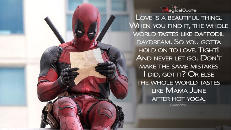 #Deadpool: Love is a beautiful thing. When you find it, the whole world tastes like daffodil daydream. So you gotta hold on to love. Tight! And never let go. Don't make the same mistakes I did, got it? Or else the whole world tastes like Mama June after hot yoga.  More on: http://www.magicalquote.com/movie/deadpool/ #Deadpool #moviequotes