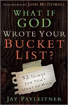 What If God Wrote Your Bucket List?: 52 Things You Don't Want to Miss: Jay Payleitner, Josh McDowell: 9780736962704: Amazon.com: Books