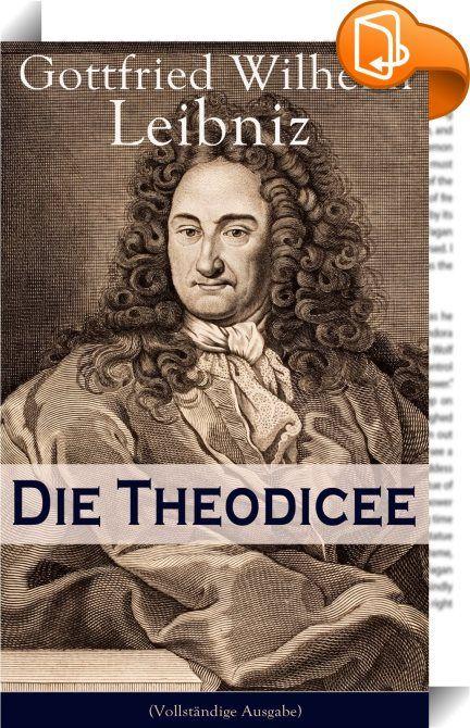 """Die Theodicee (Vollständige Ausgabe)    ::  Dieses eBook: """"Die Theodicee (Vollständige Ausgabe)"""" ist mit einem detaillierten und dynamischen Inhaltsverzeichnis versehen und wurde sorgfältig korrekturgelesen. Gottfried Wilhelm Leibniz (1646-1716) war ein deutscher Philosoph, Mathematiker, Diplomat, Historiker und politischer Berater der frühen Aufklärung. Er gilt als der universale Geist seiner Zeit und war einer der bedeutendsten Philosophen des ausgehenden 17. und beginnenden 18. Jahr..."""
