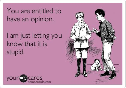 you're entitledLaugh, Quotes, Stupid, So True, Funny Stuff, Opinion, Things, Ecards, E Cards