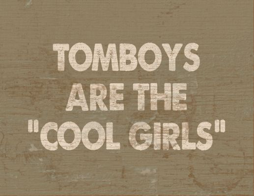 """Tomboys Are The """"Cool Girls"""". these nothing I can say.. We are!!"""
