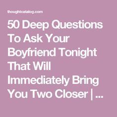 50 Deep Questions To Ask Your Boyfriend Tonight That Will Immediately Bring You Two Closer | Thought Catalog