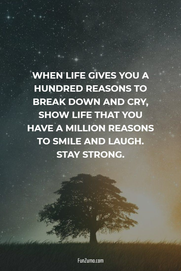 When Life Gives You A Hundred Reasons To Break Down And Cry Show Life Inspiring Quotes About Life Inspirational Quotes Motivation Motivational Quotes For Life