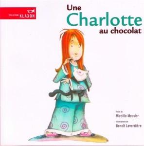 Une Charlotte au chocolat (Éd. de la Bagnole) Auteure : Mireille Messier. Charlotte porte le même nom qu'une sorte de gâteau! Comme c'est croustillant! Illustré par Benoît Laverdière
