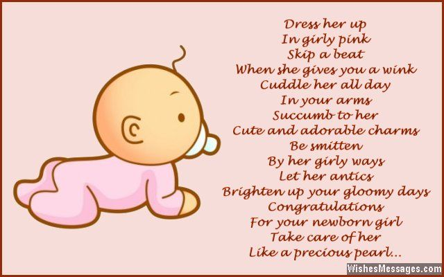 Dress her up in girly pink Skip a beat when she gives you a wink Cuddle her all day in your arms Succumb to her cute and adorable charms Be smitten by her girly ways Let her antics brighten up your gloomy days Congratulations for your newborn girl Take care of her like a precious pearl via WishesMessages.com