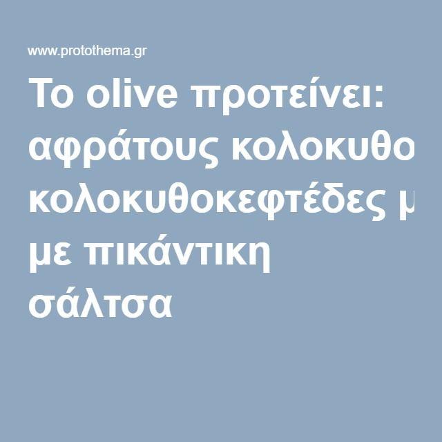 Το olive προτείνει: αφράτους κολοκυθοκεφτέδες με πικάντικη σάλτσα