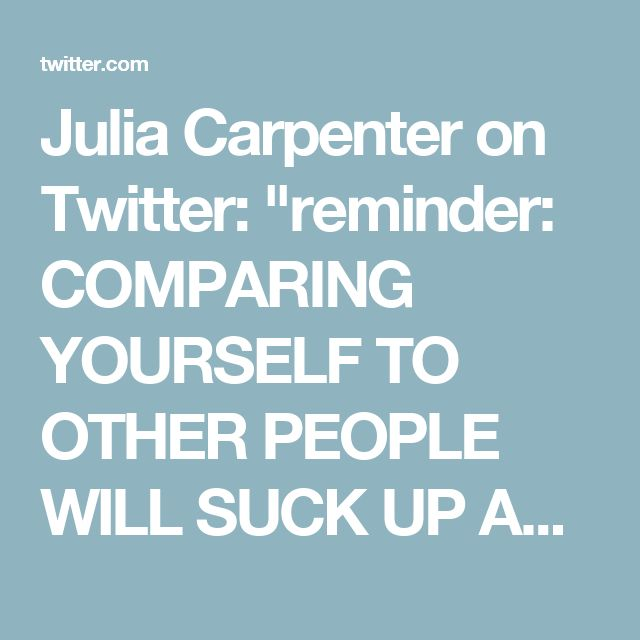 """Julia Carpenter on Twitter: """"reminder: COMPARING YOURSELF TO OTHER PEOPLE WILL SUCK UP ALL YOUR HAPPINESS AND KILL YOU  So write that down! Remember it! Have a nice day!"""""""