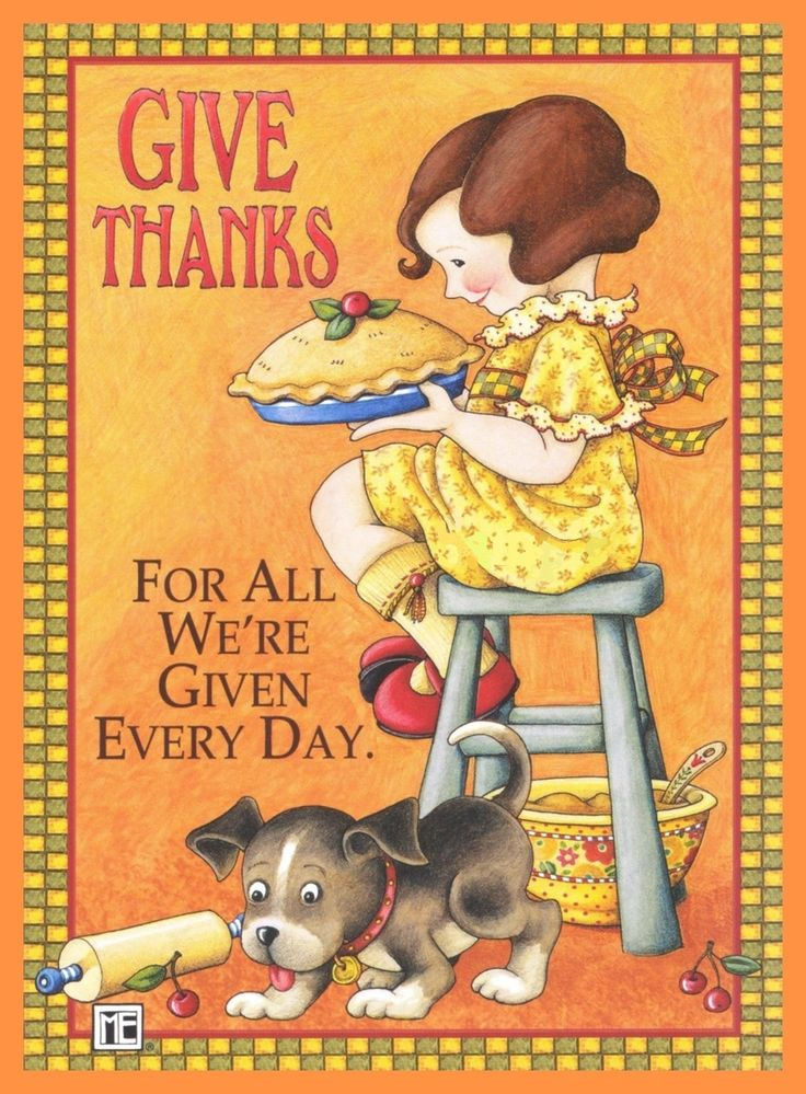 Give Thanks For All We Are Given Every Day. - Mary Engelbreit
