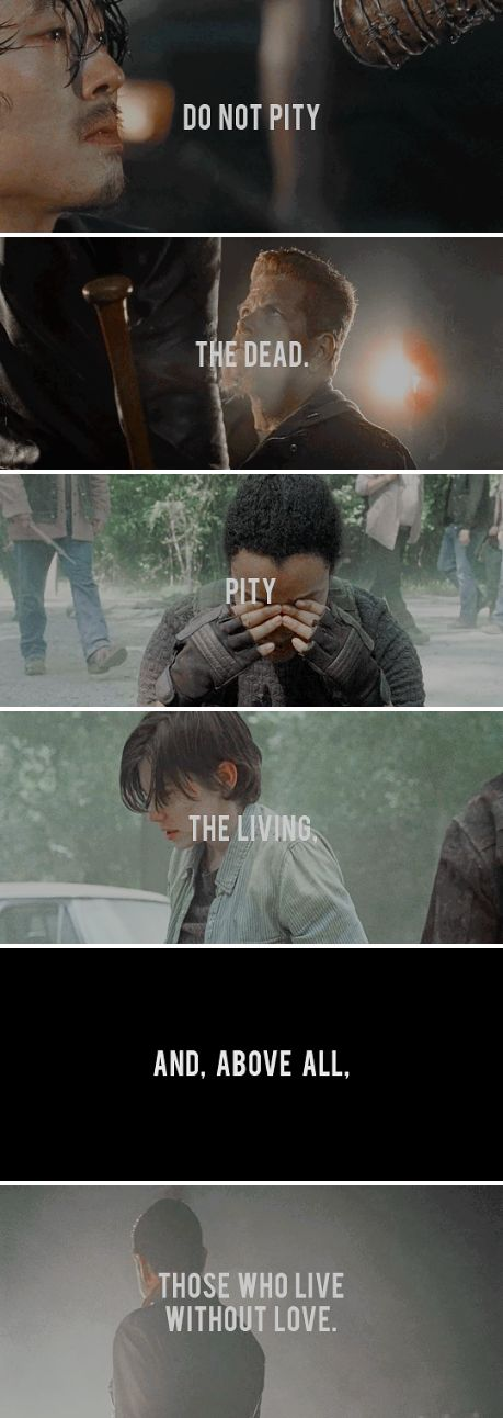 Do not pity the dead. Pity the living, and, above all, those who live without love. #twd