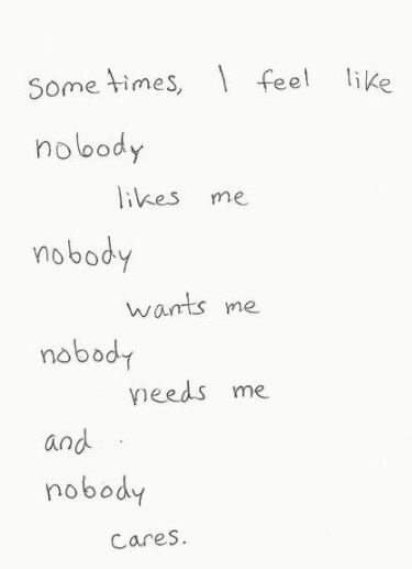 sometimes, i feel like nobody likes me nobody wants me nobody needs me and nobody cares