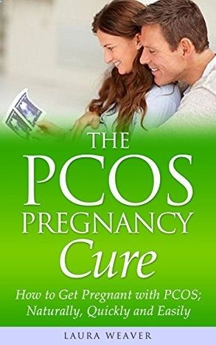 The PCOS Pregnancy Cure: How to Get Pregnant with PCOS; Naturally, Quickly and Easily! (PCOS Lifestyle, Babies, Diet and Weight Loss) by Laura Weaver, www.amazon.com/...
