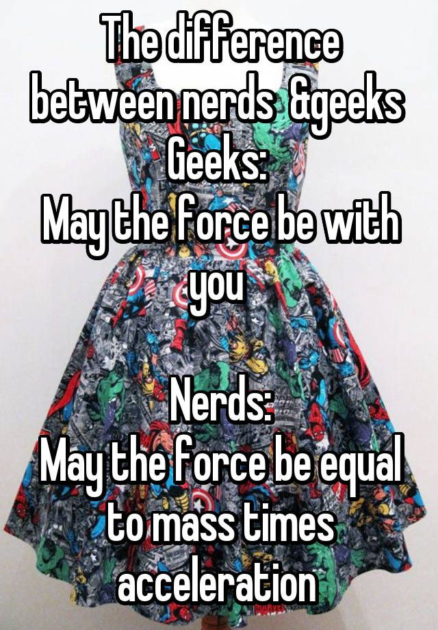 """The difference between nerds  &geeks  Geeks:  May the force be with you   Nerds: May the force be equal to mass times acceleration """