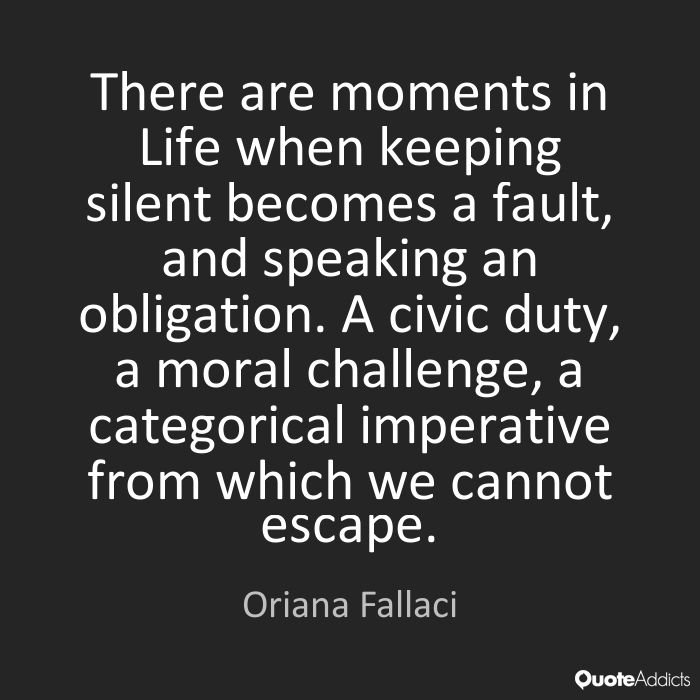 There are moments in Life when keeping silent becomes a fault, and speaking an obligation. A civic duty, a moral challenge, a categorical imperative from which we cannot escape. - Oriana Fallaci