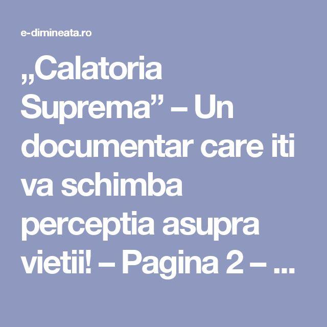 """Calatoria Suprema"" – Un documentar care iti va schimba perceptia asupra vietii! – Pagina 2 – E-dimineata"