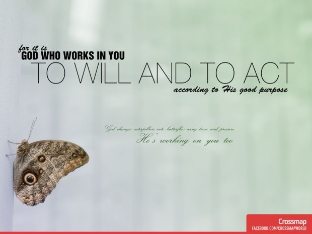 """""""for it is God who works in you to will and to act according to His good purpose.""""    Philippians 2:13"""