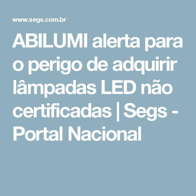 ABILUMI alerta para o perigo de adquirir lâmpadas LED não certificadas | Segs - Portal Nacional