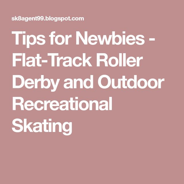 Tips for Newbies - Flat-Track Roller Derby and Outdoor Recreational Skating