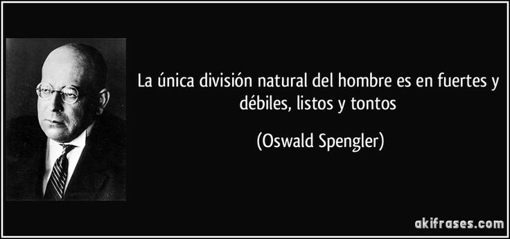 La única división natural del hombre es en fuertes y débiles, listos y tontos (Oswald Spengler)   |   The only natural division of man is in strong and weak, clever and foolish.