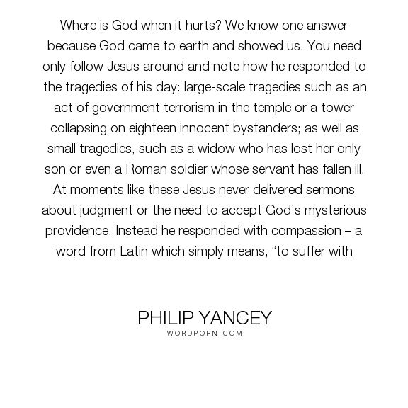 "Philip Yancey - ""Where is God when it hurts? We know one answer because God came to earth and showed..."". faith, compassion, belief, doubt"