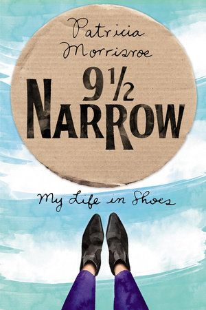 9 1/2 NARROW by Patricia Morrisroe -- A funny, poignant coming-of-age memoir told through the shoes that she wore.
