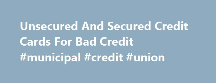 Unsecured And Secured Credit Cards For Bad Credit #municipal #credit #union http://credit-loan.nef2.com/unsecured-and-secured-credit-cards-for-bad-credit-municipal-credit-union/  #credit cards for people with no credit # Obtaining a credit card with bad or no credit Your credit rating plays a important role when trying to obtain a unsecured credit card. Credit scores range from the lowest at 300 to the best of 850. Having a credit score over 700 will most likely get you approved for the best…