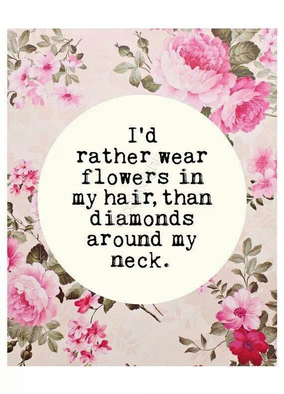 I'd rather wear flowers in my hair, than diamonds around my neck.