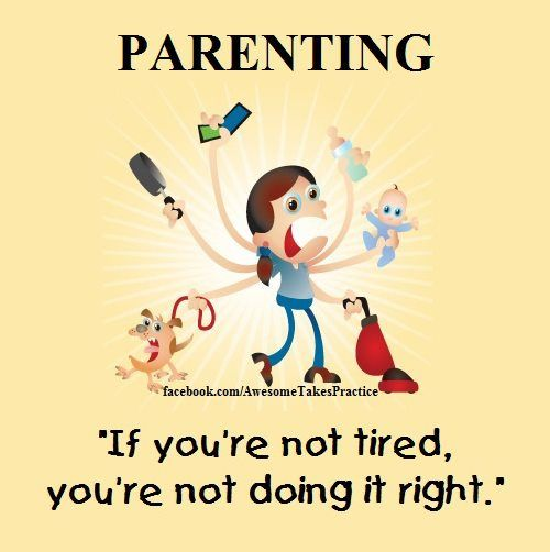 Parenting:  If you're not tired, you're not doing it right.