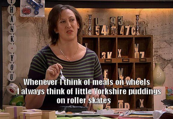 Whenever I think of meals on wheels I always think of little Yorkshire puddings on roller skates. - Miranda Hart