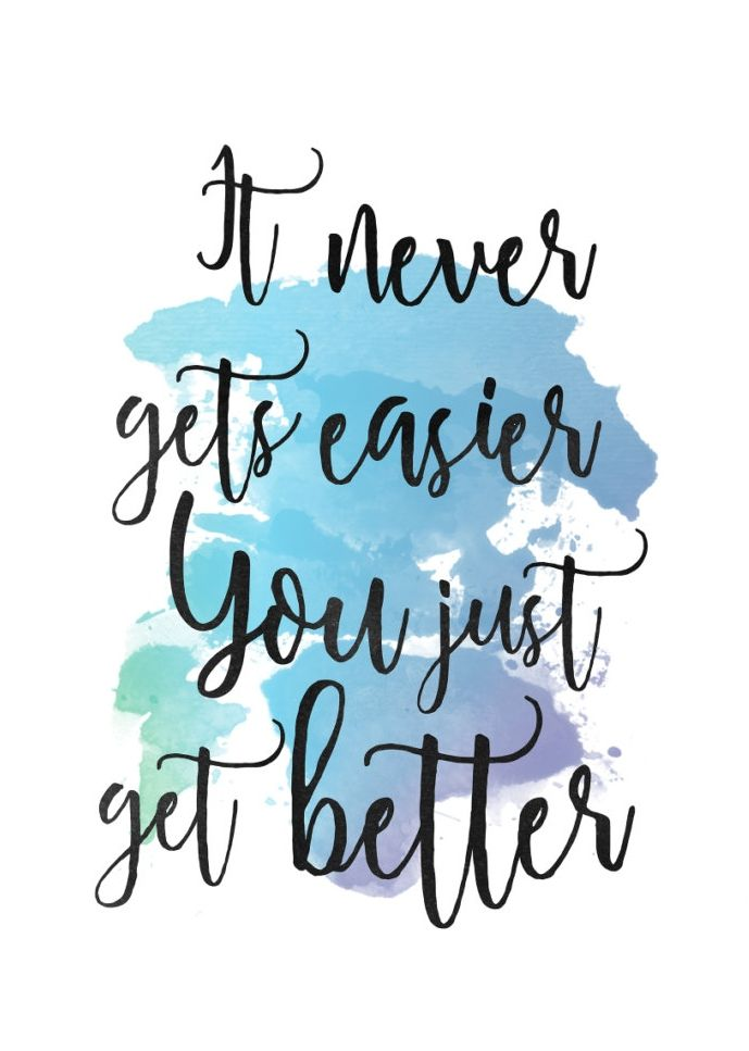 It never gets easier. You just get better.