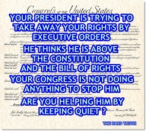 Your president is trying to take away your rights by executive orders. He thinks he is above the Constitution and the Bill of Rights. Your Congress is not doing anything to stop him. Are you helping him by keeping quiet? #Think
